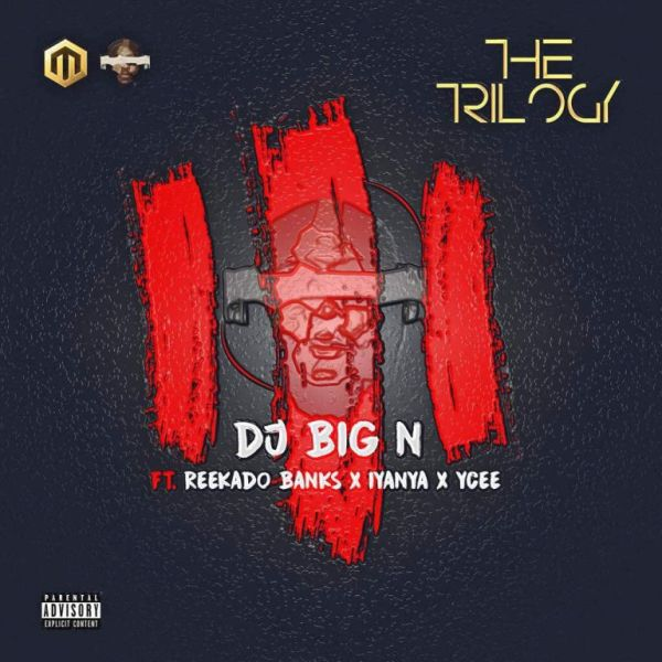 dj big n the trilogy ft reekado banks iyanya ycee